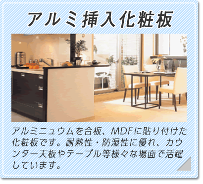 アルミニュウムを合板、MDFに貼り付けた化粧板です。耐熱性に優れ、カウンター天板やテーブル等様々な場面で活躍しています