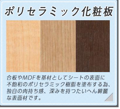 ポリセラミック化粧板 合板やMDFを基材としてシート表面に不飽和のポリセラミック樹脂を塗布するため、独特の肉持ち感、不快を持つ大変綺麗な表面材です